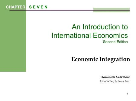 1 An Introduction to International Economics Second Edition Economic Integration Dominick Salvatore John Wiley & Sons, Inc. CHAPTER S E V E N.