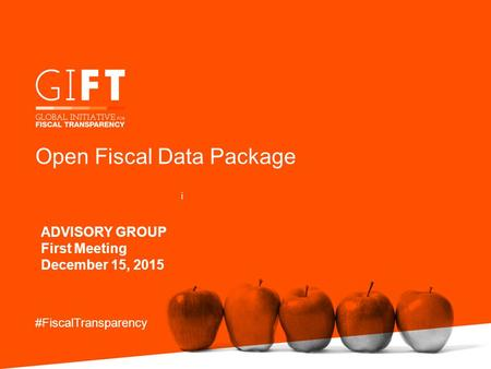 Open Fiscal Data Package ADVISORY GROUP First Meeting December 15, 2015 #FiscalTransparency i.