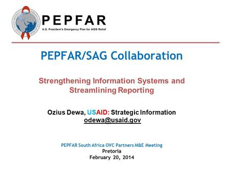 PEPFAR/SAG Collaboration Strengthening Information Systems and Streamlining Reporting Ozius Dewa, USAID: Strategic Information PEPFAR South.