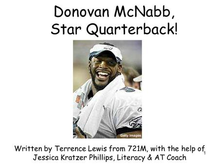 1 Donovan McNabb, Star Quarterback! Written by Terrence Lewis from 721M, with the help of Jessica Kratzer Phillips, Literacy & AT Coach.