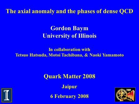 The axial anomaly and the phases of dense QCD Gordon Baym University of Illinois In collaboration with Tetsuo Hatsuda, Motoi Tachibana, & Naoki Yamamoto.