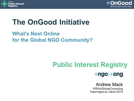 The OnGood Initiative What's Next Online for the Global NGO Community? Andrew Mack PIR/AMGlobal Consulting Washington dc, March 2015 Public Interest Registry.
