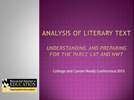 College and Career Ready Conference 2015.  Participants will be able to:  Review the design of the PARCC assessments.  Analyze the Literary Analysis.