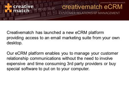Creativematch eCRM Creativematch has launched a new eCRM platform providing access to an email marketing suite from your own desktop. Our eCRM platform.