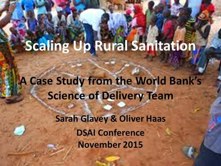 Scaling Up Rural Sanitation A Case Study from the World Bank's Science of Delivery Team Sarah Glavey & Oliver Haas DSAI Conference November 2015.