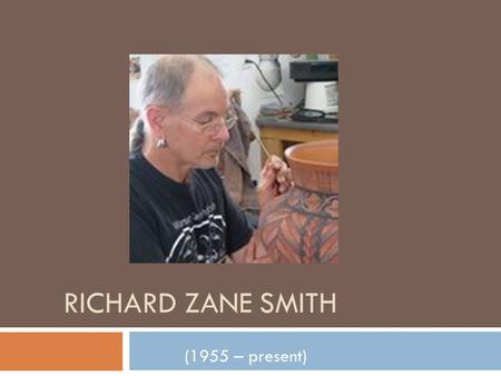 RICHARD ZANE SMITH (1955 – present). Interesting facts about Smith  Richard Zane Smith was born in Georgia and raised in St. Louis, Missouri.  1/8 North.