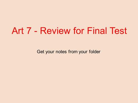Art 7 - Review for Final Test Get your notes from your folder.