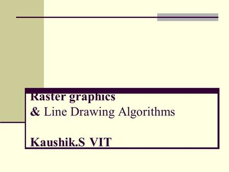 Raster graphics & <strong>Line</strong> Drawing Algorithms Kaushik.S VIT.