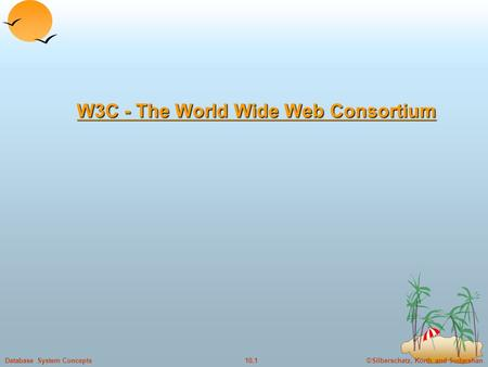 ©Silberschatz, Korth and Sudarshan10.1Database System Concepts W3C - The World Wide Web Consortium W3C - The World Wide Web Consortium.