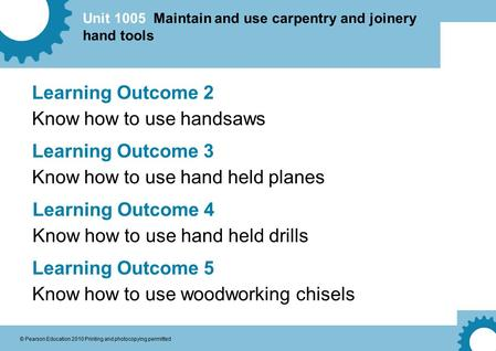 Unit 1005 Maintain and use carpentry and joinery hand tools © Pearson Education 2010 Printing and photocopying permitted Learning Outcome 2 Know how to.