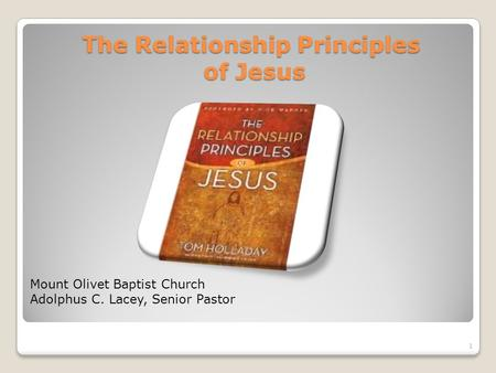 The Relationship Principles of Jesus Mount Olivet Baptist Church Adolphus C. Lacey, Senior Pastor 1.