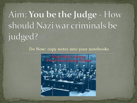 "Do Now: copy notes into your notebooks. A: Purpose 1 – to judge the actions of Nazi officials & determine whether they had committed ""crimes against humanity"""