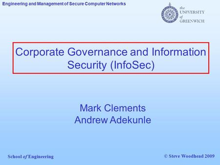 Engineering and Management of Secure Computer Networks School of Engineering © Steve Woodhead 2009 Corporate Governance and Information Security (InfoSec)