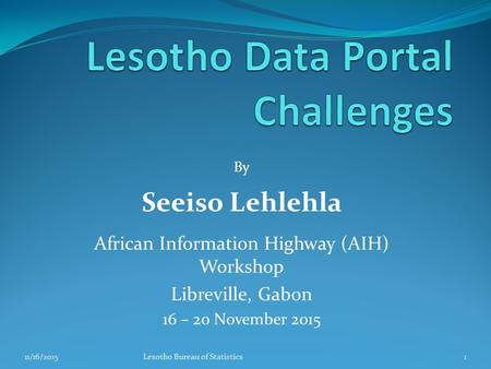 By Seeiso Lehlehla African Information Highway (AIH) Workshop Libreville, Gabon 16 – 20 November 2015 11/16/20151Lesotho Bureau of Statistics.