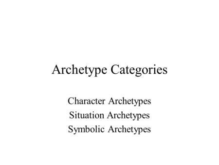 Archetype Categories Character Archetypes Situation Archetypes Symbolic Archetypes.