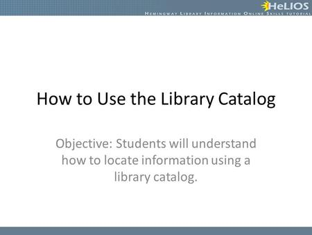 How to Use the Library Catalog Objective: Students will understand how to locate information using a library catalog.