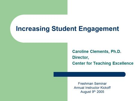 Increasing Student Engagement Caroline Clements, Ph.D. Director, Center for Teaching Excellence Freshman Seminar Annual Instructor Kickoff August 9 th.