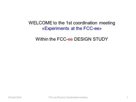 30 April 2014FCC-ee Physics Coordination meeting1 WELCOME to the 1st coordination meeting «Experiments at the FCC-ee» Within the FCC-ee DESIGN STUDY.