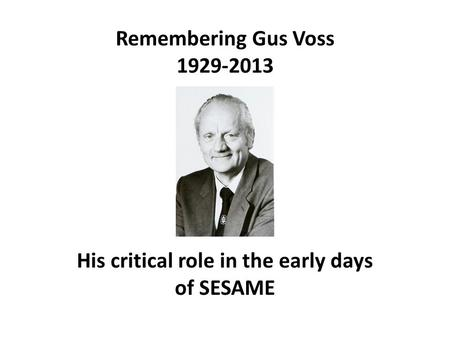 Remembering Gus Voss 1929-2013 His critical role in the early days of SESAME.