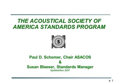# 1 THE ACOUSTICAL SOCIETY OF AMERICA STANDARDS PROGRAM Paul D. Schomer, Chair ASACOS & Susan Blaeser, Standards Manager Updated Nov. 2007.