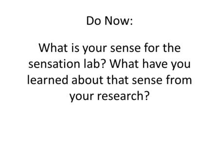 Do Now: What is your sense for the sensation lab? What have you learned about that sense from your research?