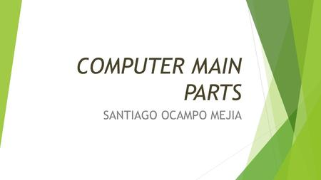 COMPUTER MAIN PARTS SANTIAGO OCAMPO MEJIA. HARDWARE  Or materials set of physical elements of a computer or a computer system.