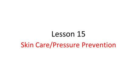 Lesson 15 Skin Care/Pressure Prevention. Lesson Objectives The student will be able to explain the purpose of the Integumentary System and the importance.