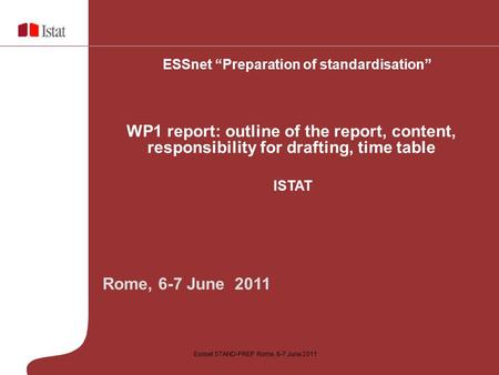 "Essnet STAND-PREP Rome, 6-7 June 2011 Rome, 6-7 June 2011 ESSnet ""Preparation of standardisation"" WP1 report: outline of the report, content, responsibility."
