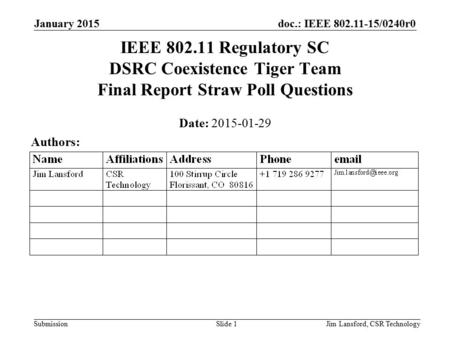 Doc.: IEEE 802.11-15/0240r0 Submission January 2015 Jim Lansford, CSR TechnologySlide 1 IEEE 802.11 Regulatory SC DSRC Coexistence Tiger Team Final Report.