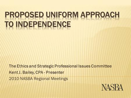 The Ethics and Strategic Professional Issues Committee Kent J. Bailey, CPA - Presenter 2010 NASBA Regional Meetings.