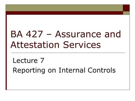 BA 427 – Assurance and Attestation Services Lecture 7 Reporting on Internal Controls.