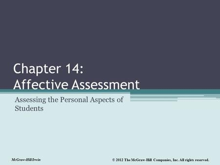 McGraw-Hill/Irwin © 2012 The McGraw-Hill Companies, Inc. All rights reserved. Chapter 14: Affective Assessment Assessing the Personal Aspects of Students.