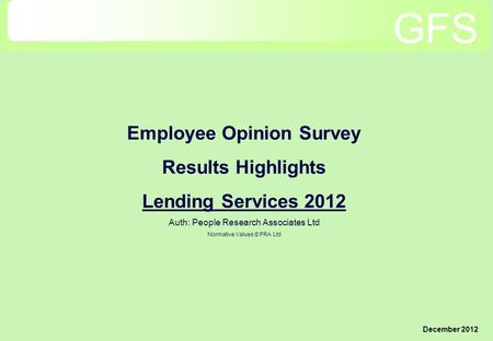 Employee Opinion Survey Results Highlights Lending Services 2012 Auth: People Research Associates Ltd Normative Values © PRA Ltd December 2012 GFS.