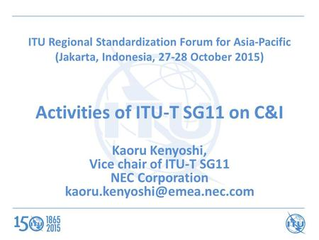 ITU Regional Standardization Forum for Asia-Pacific (Jakarta, Indonesia, 27-28 October 2015) Activities of ITU-T SG11 on C&I Kaoru Kenyoshi, Vice chair.
