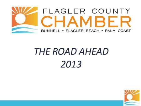 THE ROAD AHEAD 2013. Why We're Here Review the Chamber's strategic priorities Share baseline findings from 2012 Economic Development Community Survey.