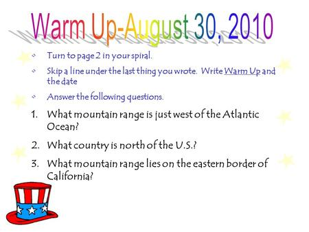 Turn to page 2 in your spiral. Skip a line under the last thing you wrote. Write Warm Up and the date Answer the following questions. 1.What mountain.