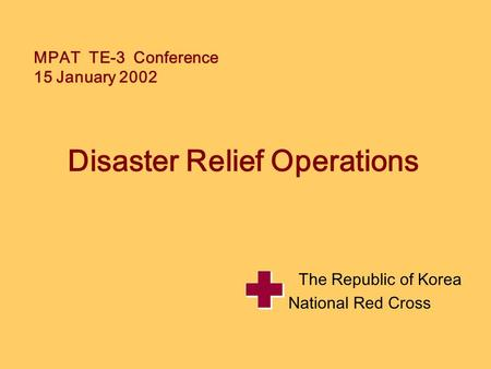 MPAT TE-3 Conference 15 January 2002 Disaster Relief Operations The Republic of Korea National Red Cross.