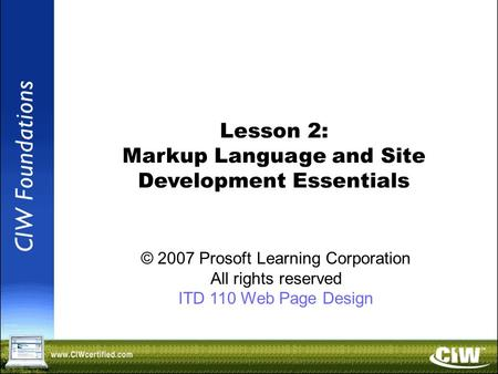 Copyright © 2004 ProsoftTraining, All Rights Reserved. Lesson 2: Markup Language and Site Development Essentials © 2007 Prosoft Learning Corporation All.