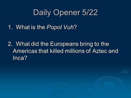 Daily Opener 5/22 1. What is the Popol Vuh? 2. What did the Europeans bring to the Americas that killed millions of Aztec and Inca?