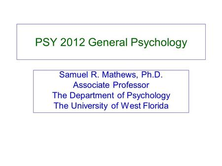 PSY 2012 General Psychology Samuel R. Mathews, Ph.D. Associate Professor The Department of Psychology The University of West Florida.