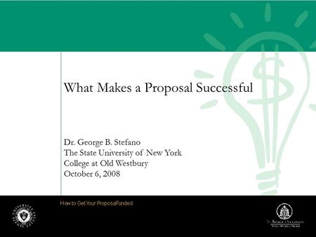 What Makes a Proposal Successful Dr. George B. Stefano The State University of New York College at Old Westbury October 6, 2008.