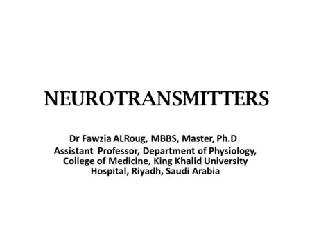 NEUROTRANSMITTERS Dr Fawzia ALRoug, MBBS, Master, Ph.D Assistant Professor, Department of Physiology, College of Medicine, King Khalid University Hospital,