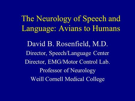The Neurology of Speech and Language: Avians to Humans David B. Rosenfield, M.D. Director, Speech/Language Center Director, EMG/Motor Control Lab. Professor.