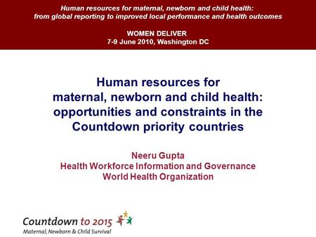 Human resources for maternal, newborn and child health: opportunities and constraints in the Countdown priority countries Neeru Gupta Health Workforce.