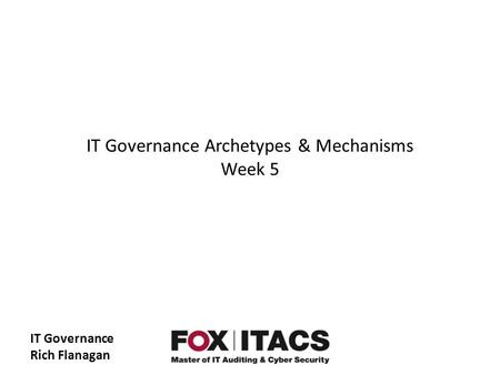 IT Governance Rich Flanagan IT Governance Archetypes & Mechanisms Week 5.