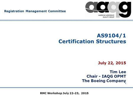 Company Confidential Registration Management Committee 1 AS9104/1 Certification Structures July 22, 2015 Tim Lee Chair - IAQG OPMT The Boeing Company RMC.