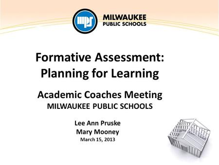 Formative Assessment: Planning for Learning Academic Coaches Meeting MILWAUKEE PUBLIC SCHOOLS Lee Ann Pruske Mary Mooney March 15, 2013.