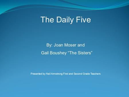 "The Daily Five By: Joan Moser and Gail Boushey ""The Sisters"" Presented by Neil Armstrong First and Second Grade Teachers."
