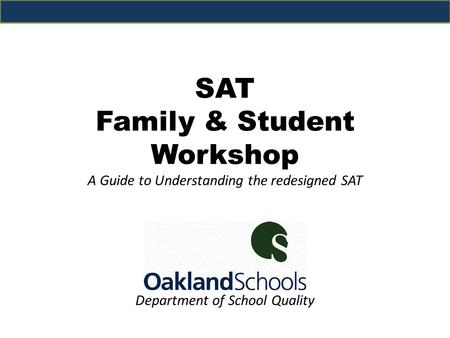 Department of School Quality SAT Family & Student Workshop A Guide to Understanding the redesigned SAT.