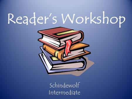 Reader's Workshop Schindewolf Intermediate. *Reader's Workshop is a teaching model where children improve their reading by spending time actually reading.